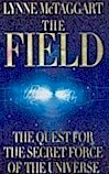 The Field tells the story of a group of frontier scientists who discovered that the Zero Point Field - an ocean of subatomic vibrations in the space between things - connects everything in the universe, much like the Force in Star Wars. The Field offers a radically new view of the way our world and our bodies work. The human mind and body are not distinct and separate from their environment, but a packet of pulsating energy constantly interacting with this vast energy sea. The Field creates a picture of an interconnected universe and a new scientific theory which makes sense of 'supernatural 'phenomena.